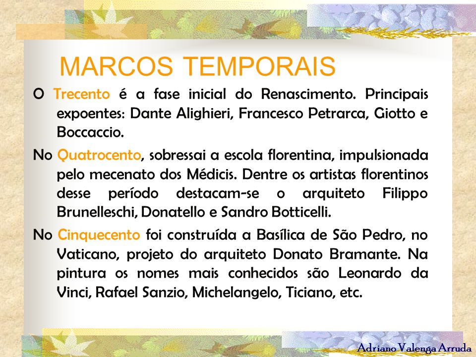 MARCOS TEMPORAISO Trecento é a fase inicial do Renascimento. Principais expoentes: Dante Alighieri, Francesco Petrarca, Giotto e Boccaccio.
