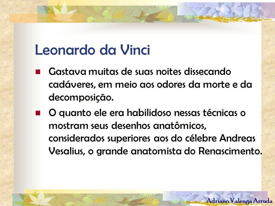Leonardo da VinciGastava muitas de suas noites dissecando cadáveres, em meio aos odores da morte e da decomposição.