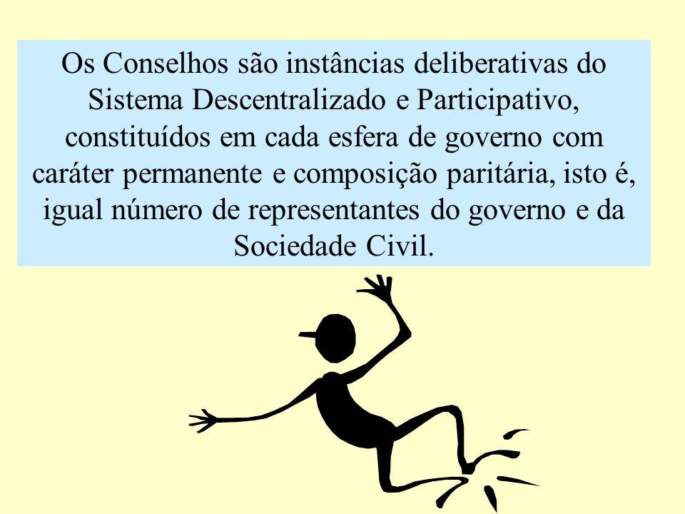 Os Conselhos são instâncias deliberativas do Sistema Descentralizado e Participativo, constituídos em cada esfera de governo com caráter permanente e composição paritária, isto é, igual número de representantes do governo e da Sociedade Civil.