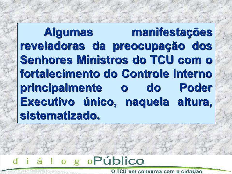 Algumas manifestações reveladoras da preocupação dos Senhores Ministros do TCU com o fortalecimento do Controle Interno principalmente o do Poder Executivo único, naquela altura, sistematizado.