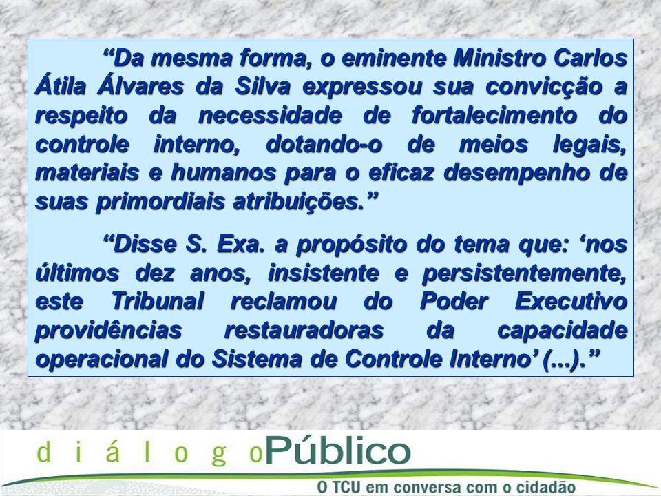 Da mesma forma, o eminente Ministro Carlos Átila Álvares da Silva expressou sua convicção a respeito da necessidade de fortalecimento do controle interno, dotando-o de meios legais, materiais e humanos para o eficaz desempenho de suas primordiais atribuições.