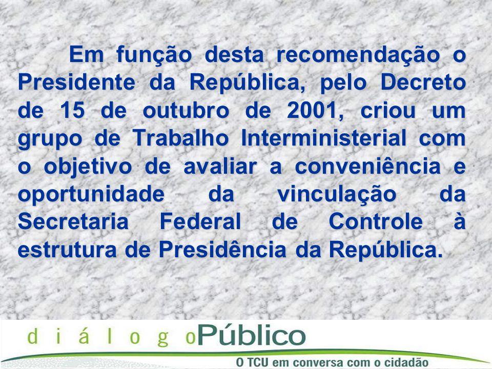 Em função desta recomendação o Presidente da República, pelo Decreto de 15 de outubro de 2001, criou um grupo de Trabalho Interministerial com o objetivo de avaliar a conveniência e oportunidade da vinculação da Secretaria Federal de Controle à estrutura de Presidência da República.