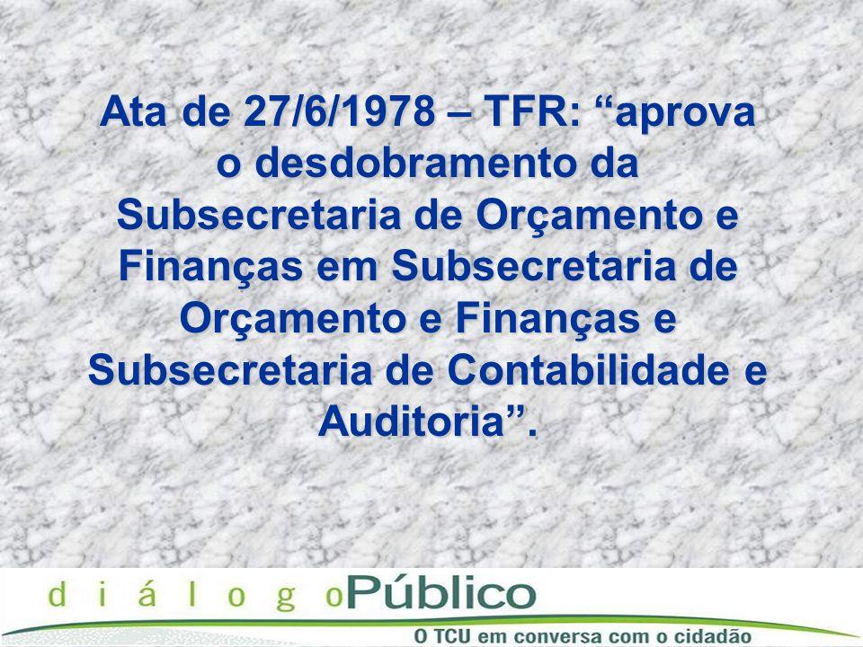 Ata de 27/6/1978 – TFR: aprova o desdobramento da Subsecretaria de Orçamento e Finanças em Subsecretaria de Orçamento e Finanças e Subsecretaria de Contabilidade e Auditoria .