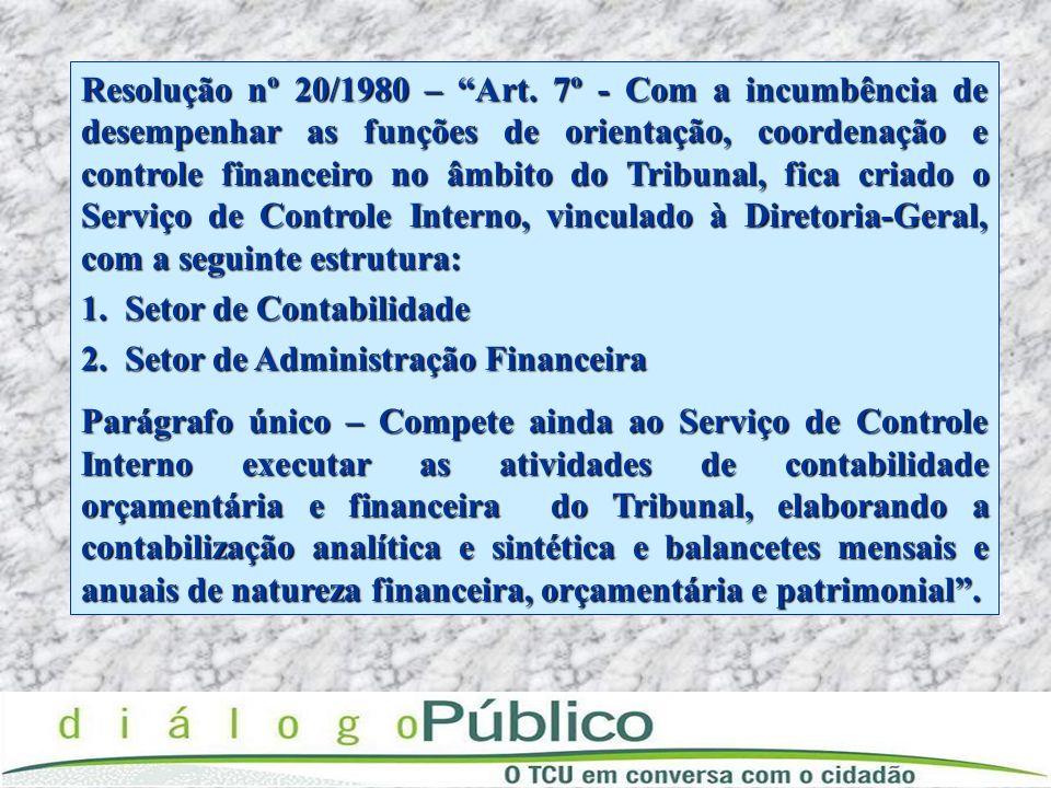 Resolução nº 20/1980 – Art. 7º - Com a incumbência de desempenhar as funções de orientação, coordenação e controle financeiro no âmbito do Tribunal, fica criado o Serviço de Controle Interno, vinculado à Diretoria-Geral, com a seguinte estrutura: