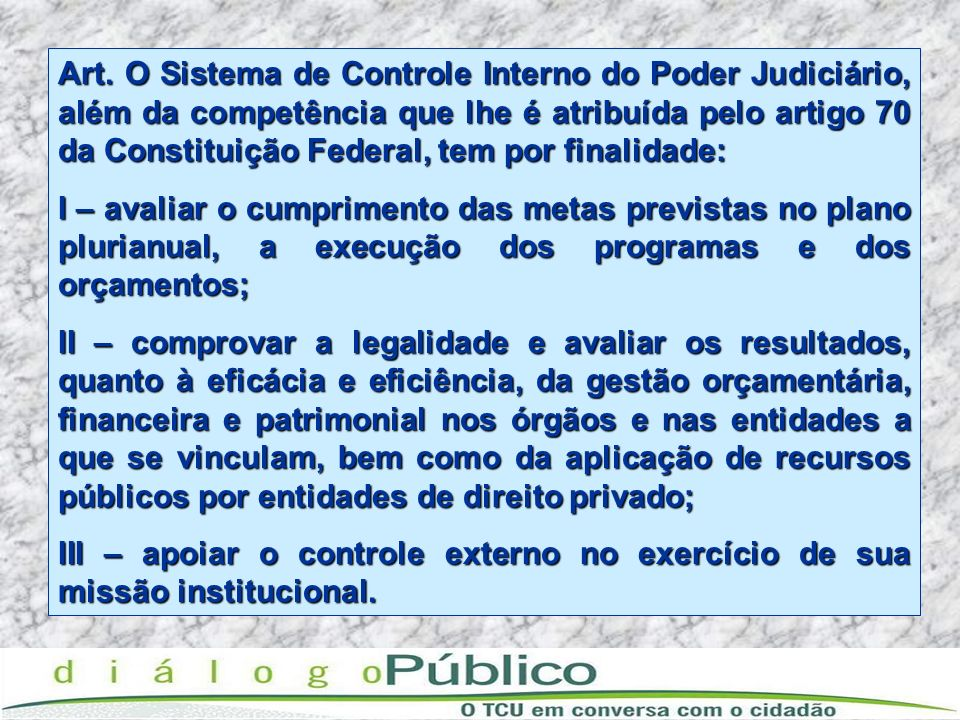 Art. O Sistema de Controle Interno do Poder Judiciário, além da competência que lhe é atribuída pelo artigo 70 da Constituição Federal, tem por finalidade: