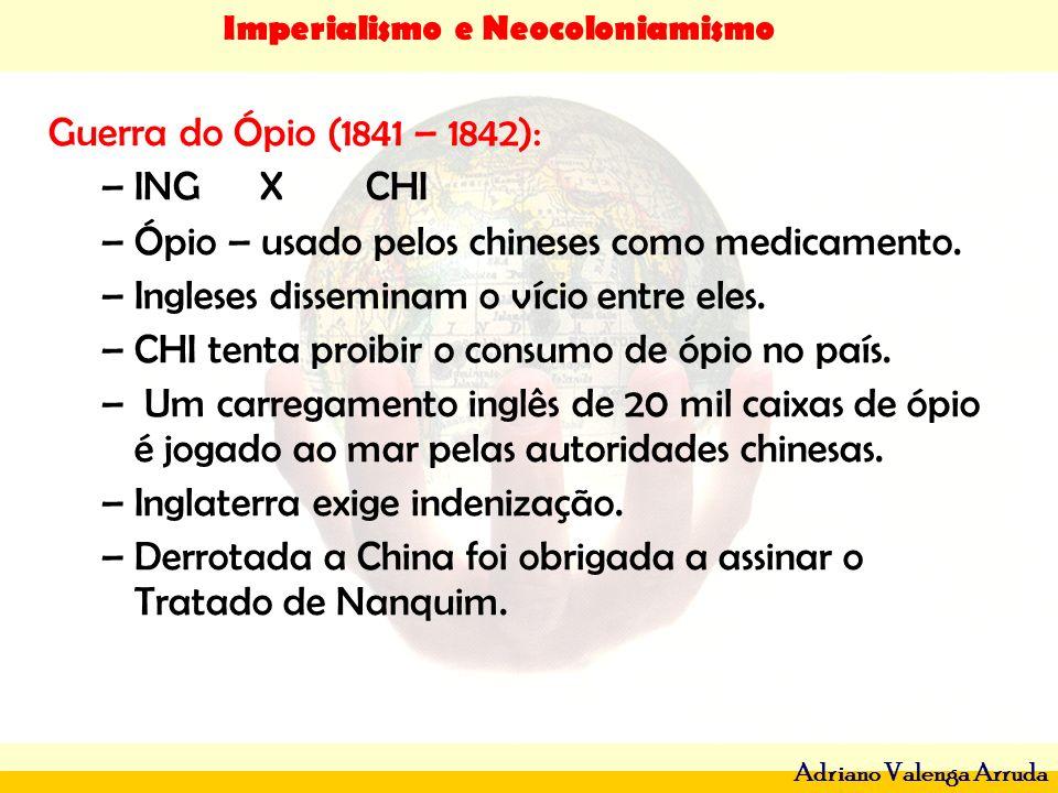 Guerra do Ópio (1841 – 1842): ING X CHI. Ópio – usado pelos chineses como medicamento. Ingleses disseminam o vício entre eles.
