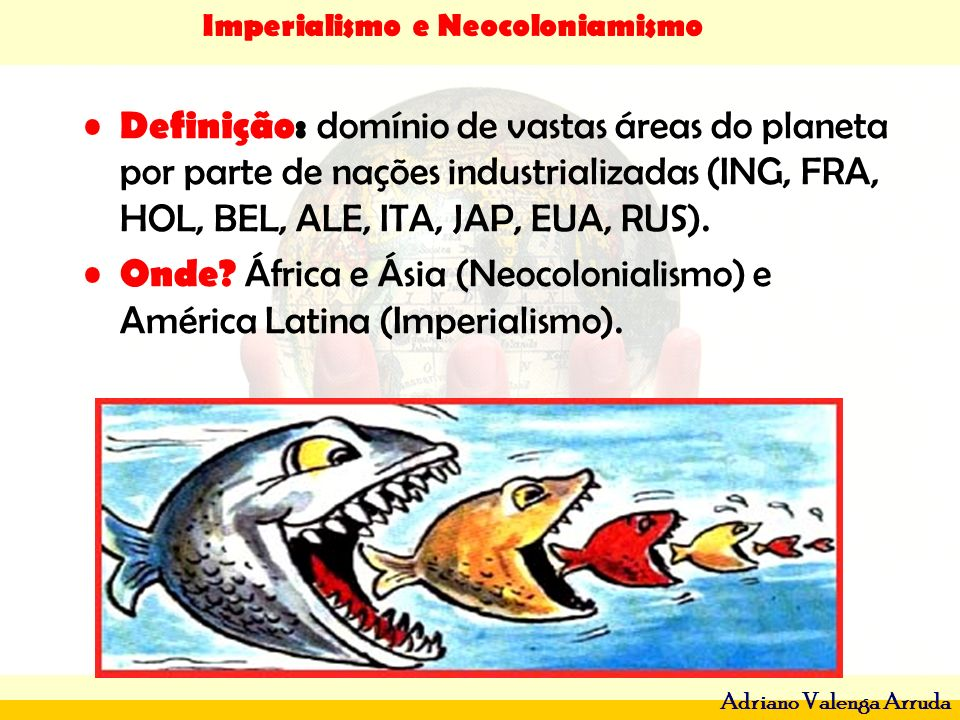 Definição: domínio de vastas áreas do planeta por parte de nações industrializadas (ING, FRA, HOL, BEL, ALE, ITA, JAP, EUA, RUS).