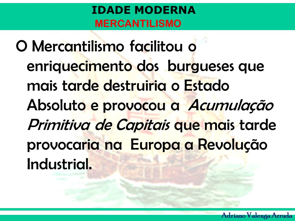 O Mercantilismo facilitou o enriquecimento dos burgueses que mais tarde destruiria o Estado Absoluto e provocou a Acumulação Primitiva de Capitais que mais tarde provocaria na Europa a Revolução Industrial.