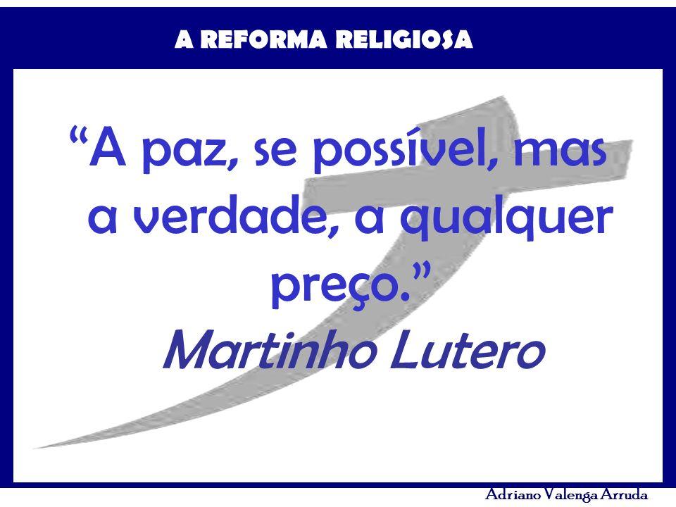 A paz, se possível, mas a verdade, a qualquer preço. Martinho Lutero