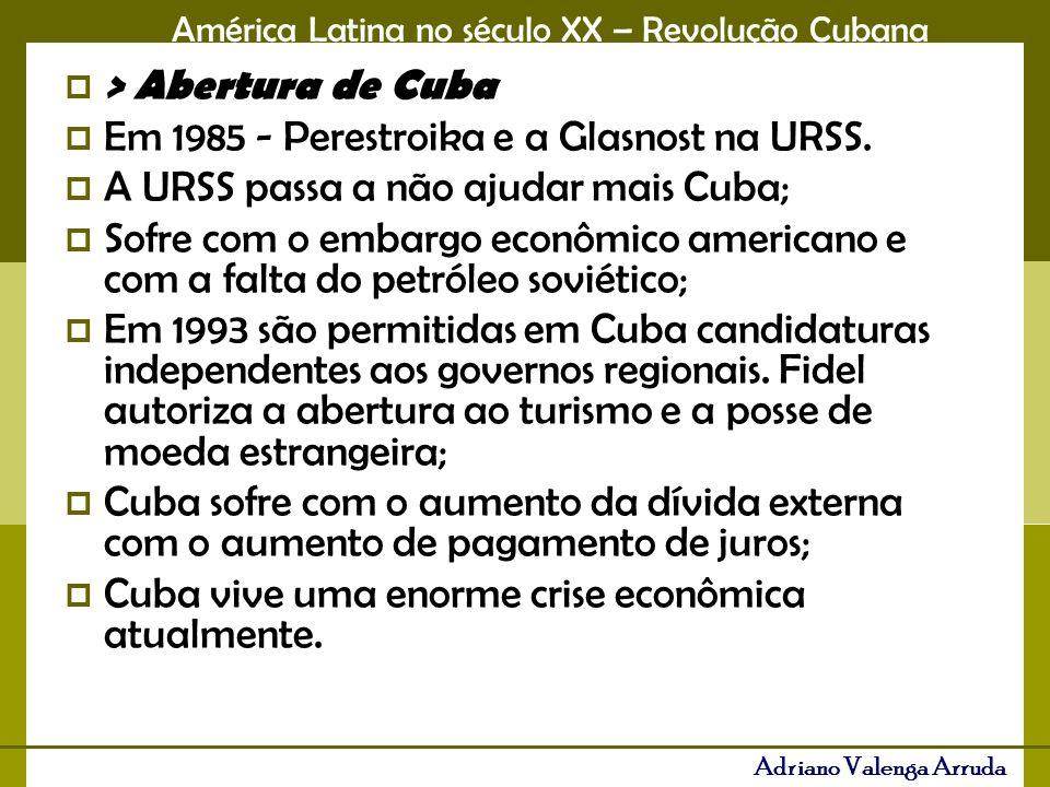 > Abertura de Cuba Em 1985 - Perestroika e a Glasnost na URSS. A URSS passa a não ajudar mais Cuba;