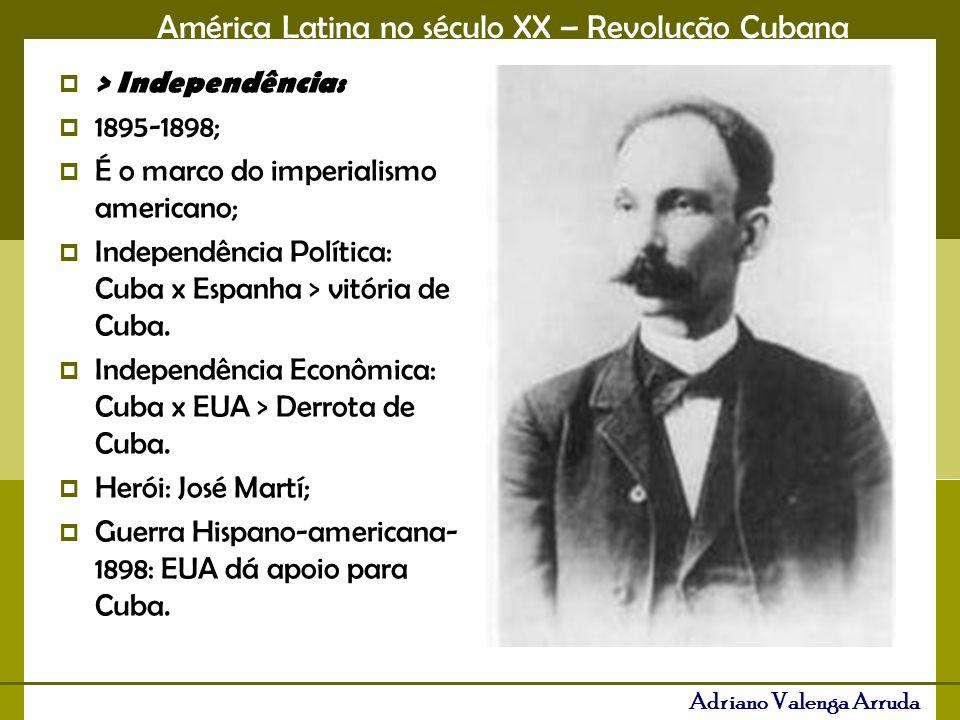> Independência: 1895-1898; É o marco do imperialismo americano; Independência Política: Cuba x Espanha > vitória de Cuba.