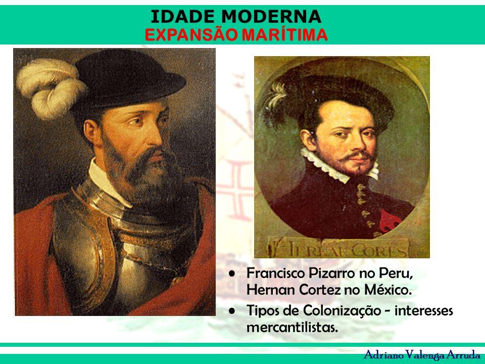 Francisco Pizarro no Peru, Hernan Cortez no México.