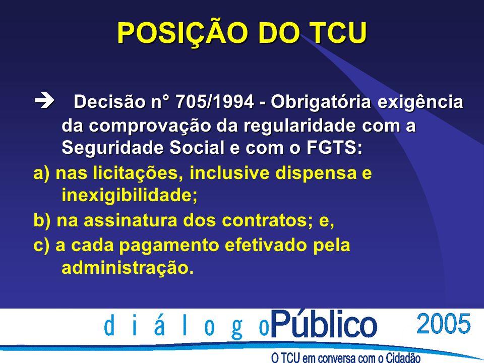 POSIÇÃO DO TCU Decisão n° 705/1994 - Obrigatória exigência da comprovação da regularidade com a Seguridade Social e com o FGTS: