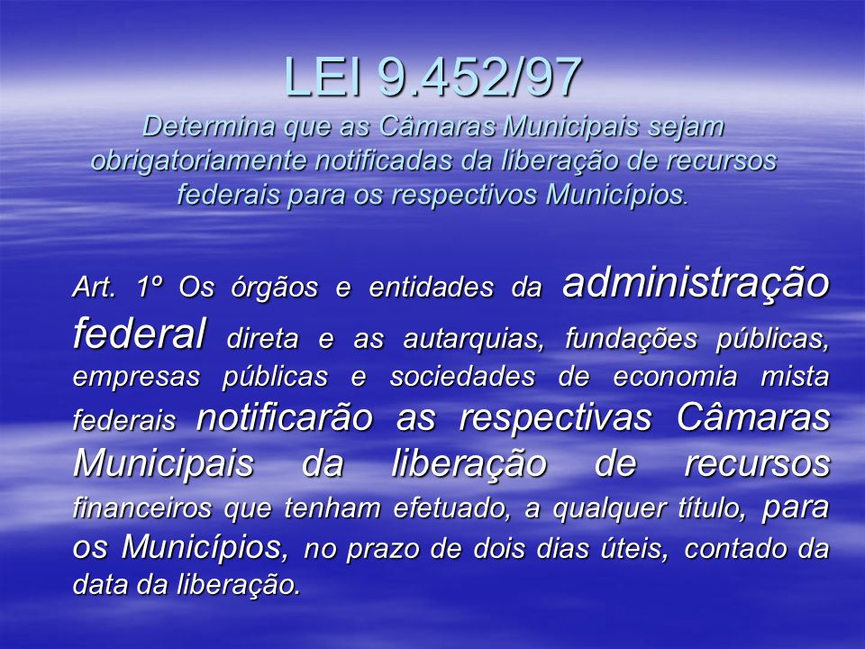 LEI 9.452/97 Determina que as Câmaras Municipais sejam obrigatoriamente notificadas da liberação de recursos federais para os respectivos Municípios.