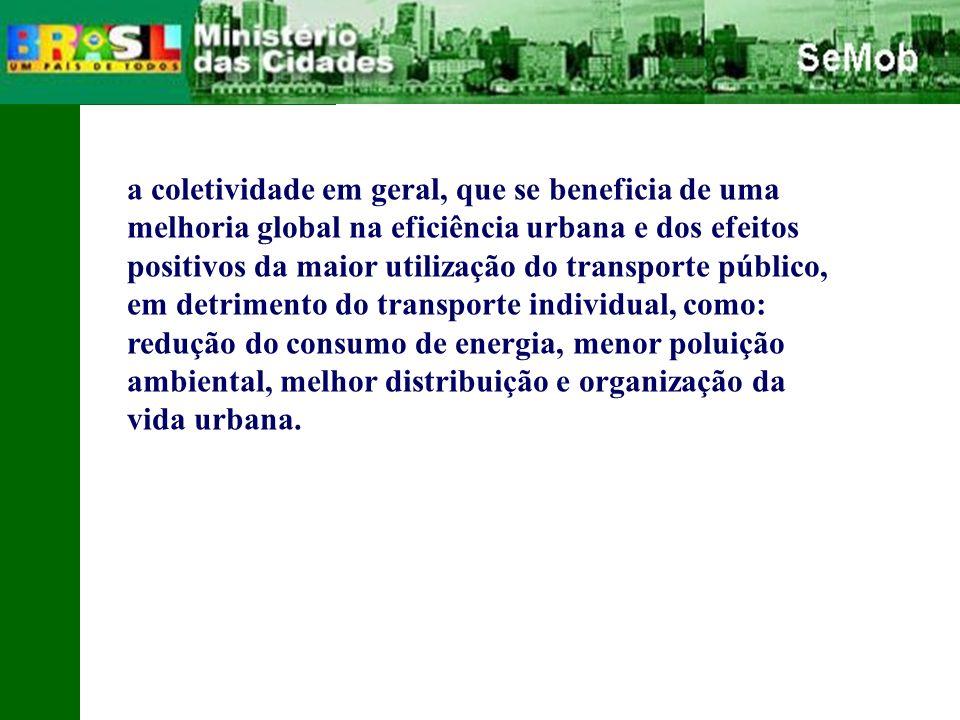 a coletividade em geral, que se beneficia de uma melhoria global na eficiência urbana e dos efeitos positivos da maior utilização do transporte público, em detrimento do transporte individual, como: redução do consumo de energia, menor poluição ambiental, melhor distribuição e organização da vida urbana.