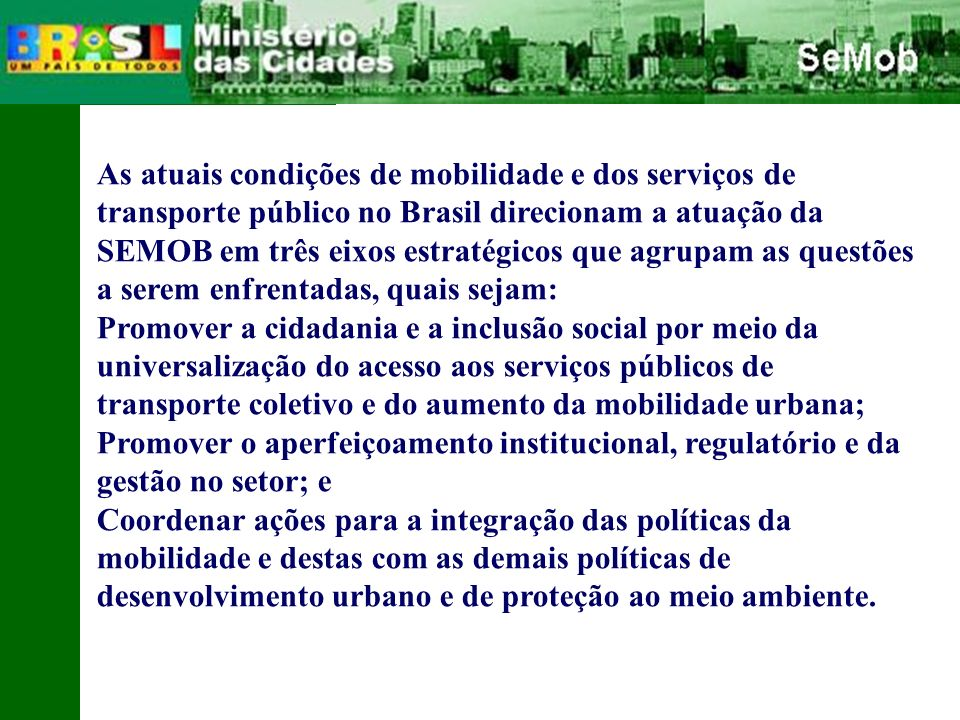 As atuais condições de mobilidade e dos serviços de transporte público no Brasil direcionam a atuação da SEMOB em três eixos estratégicos que agrupam as questões a serem enfrentadas, quais sejam: