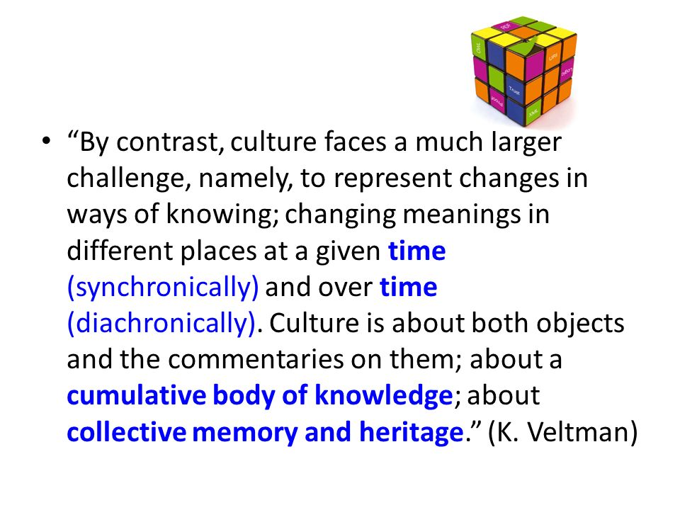 By contrast, culture faces a much larger challenge, namely, to represent changes in ways of knowing; changing meanings in different places at a given time (synchronically) and over time (diachronically).