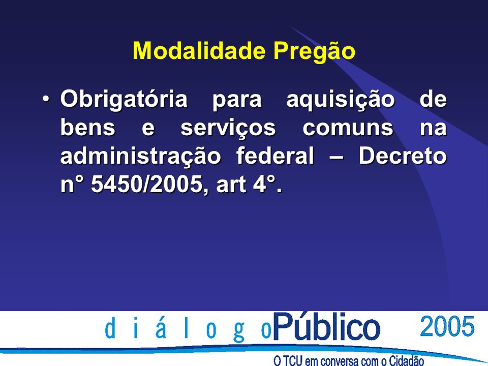 Modalidade Pregão Obrigatória para aquisição de bens e serviços comuns na administração federal – Decreto n° 5450/2005, art 4°.
