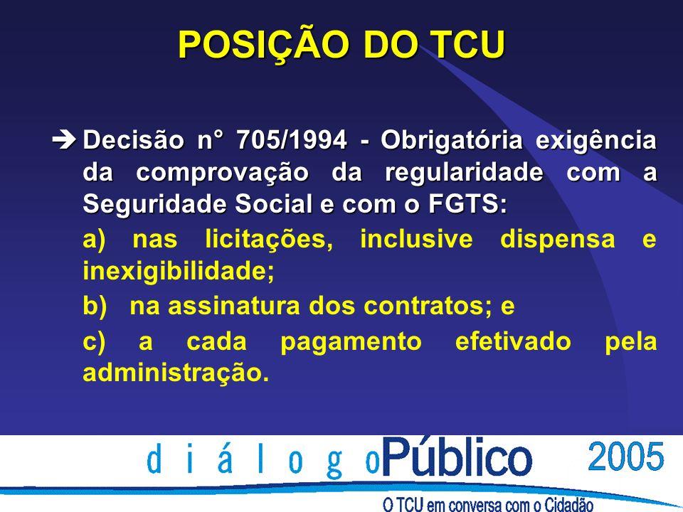 POSIÇÃO DO TCUDecisão n° 705/1994 - Obrigatória exigência da comprovação da regularidade com a Seguridade Social e com o FGTS: