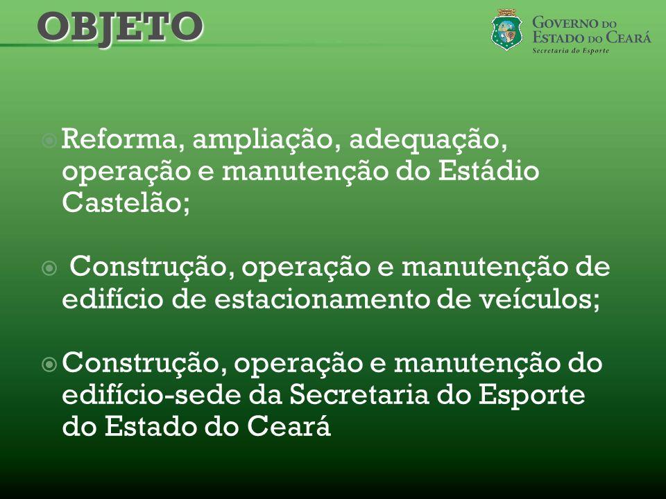 OBJETO Reforma, ampliação, adequação, operação e manutenção do Estádio Castelão;