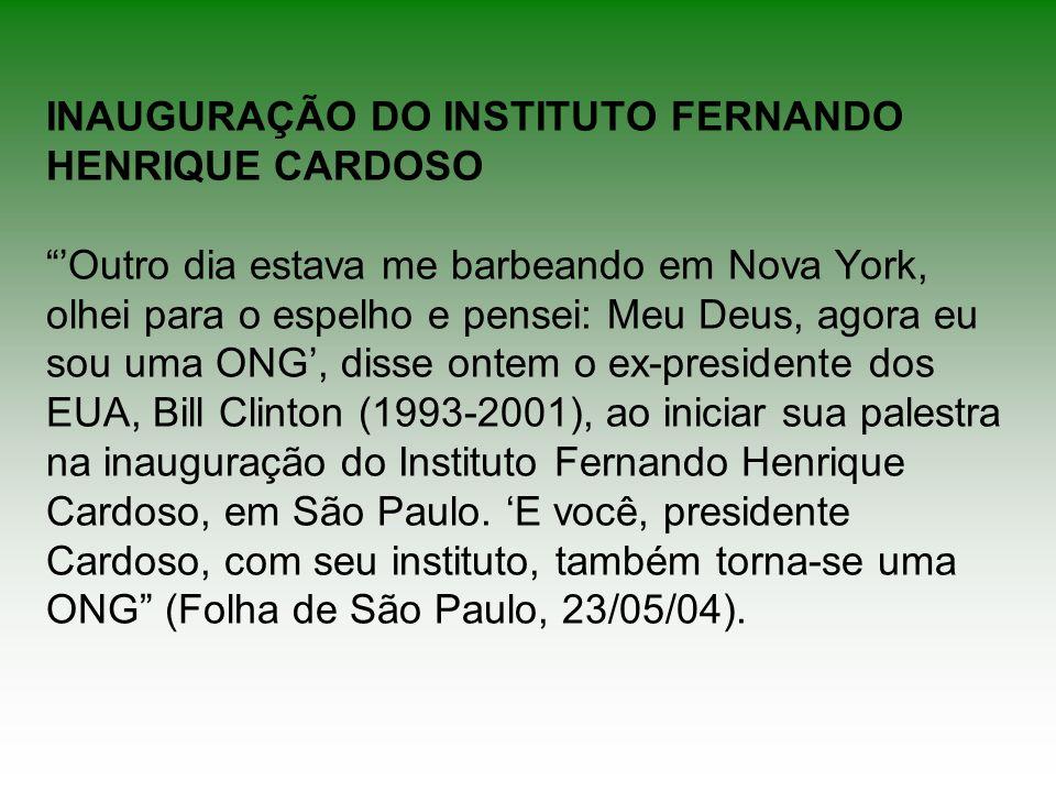 INAUGURAÇÃO DO INSTITUTO FERNANDO HENRIQUE CARDOSO 'Outro dia estava me barbeando em Nova York, olhei para o espelho e pensei: Meu Deus, agora eu sou uma ONG', disse ontem o ex-presidente dos EUA, Bill Clinton (1993-2001), ao iniciar sua palestra na inauguração do Instituto Fernando Henrique Cardoso, em São Paulo.
