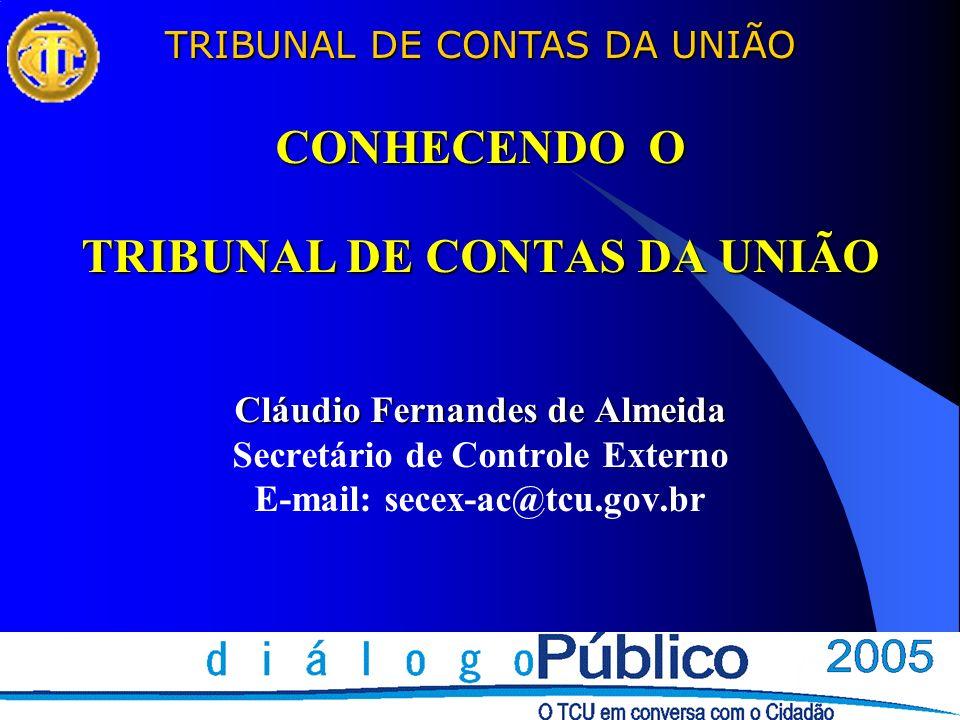 CONHECENDO O TRIBUNAL DE CONTAS DA UNIÃO Cláudio Fernandes de Almeida Secretário de Controle Externo E-mail: secex-ac@tcu.gov.br