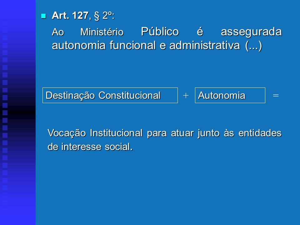Art. 127, § 2º: Ao Ministério Público é assegurada autonomia funcional e administrativa (...) Destinação Constitucional.