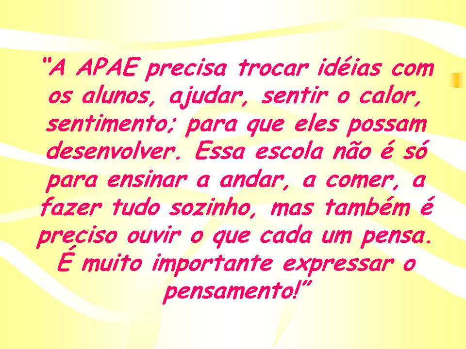 A APAE precisa trocar idéias com os alunos, ajudar, sentir o calor, sentimento; para que eles possam desenvolver.