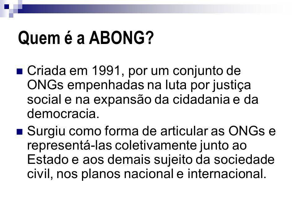 Quem é a ABONG Criada em 1991, por um conjunto de ONGs empenhadas na luta por justiça social e na expansão da cidadania e da democracia.