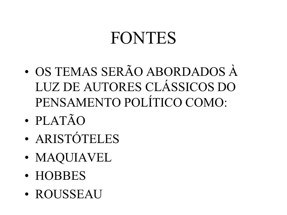 FONTES OS TEMAS SERÃO ABORDADOS À LUZ DE AUTORES CLÁSSICOS DO PENSAMENTO POLÍTICO COMO: PLATÃO. ARISTÓTELES.