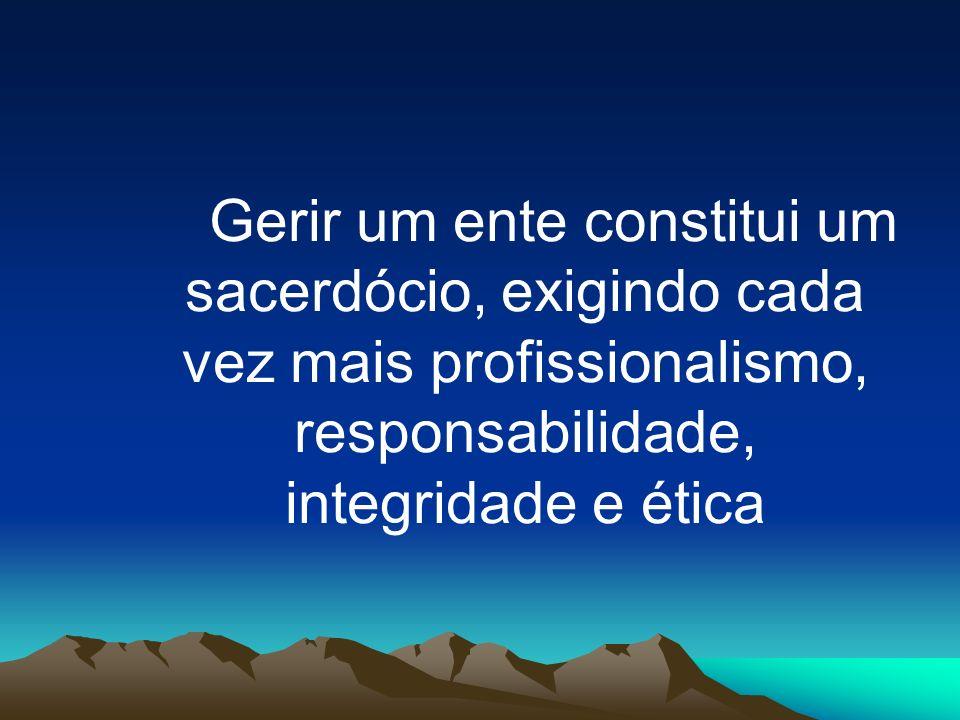 Gerir um ente constitui um sacerdócio, exigindo cada vez mais profissionalismo, responsabilidade, integridade e ética