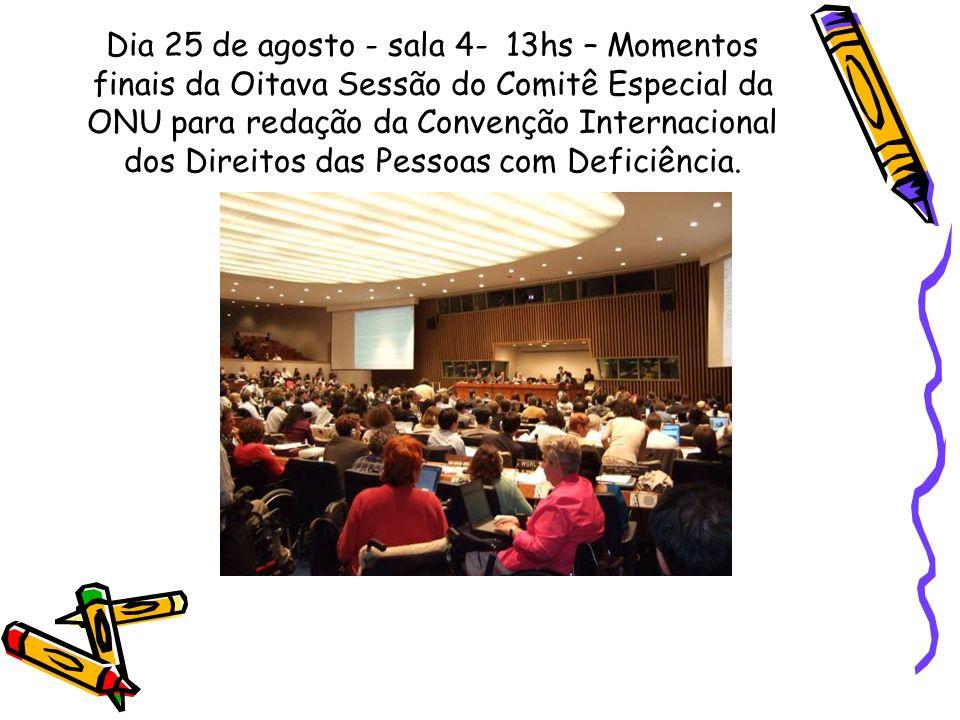 Dia 25 de agosto - sala 4- 13hs – Momentos finais da Oitava Sessão do Comitê Especial da ONU para redação da Convenção Internacional dos Direitos das Pessoas com Deficiência.
