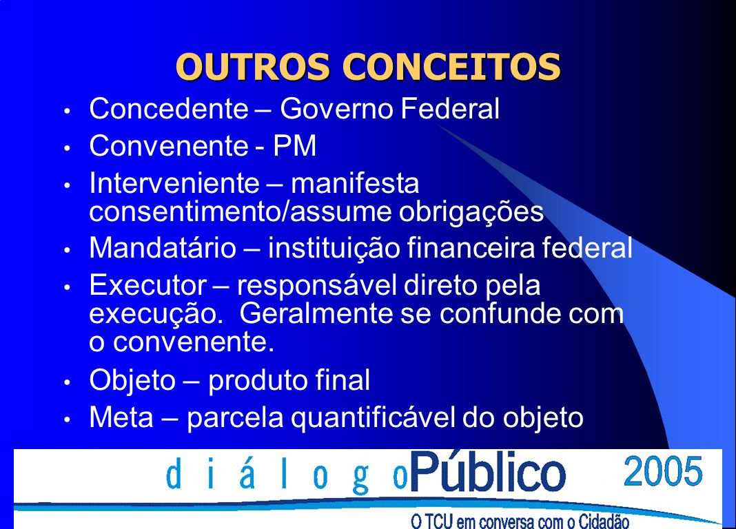 OUTROS CONCEITOS Concedente – Governo Federal Convenente - PM