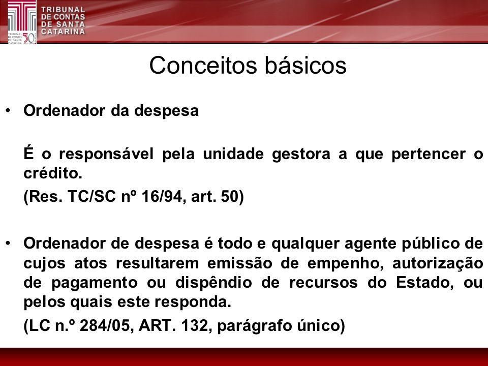 Conceitos básicos Ordenador da despesa (Res. TC/SC nº 16/94, art. 50)