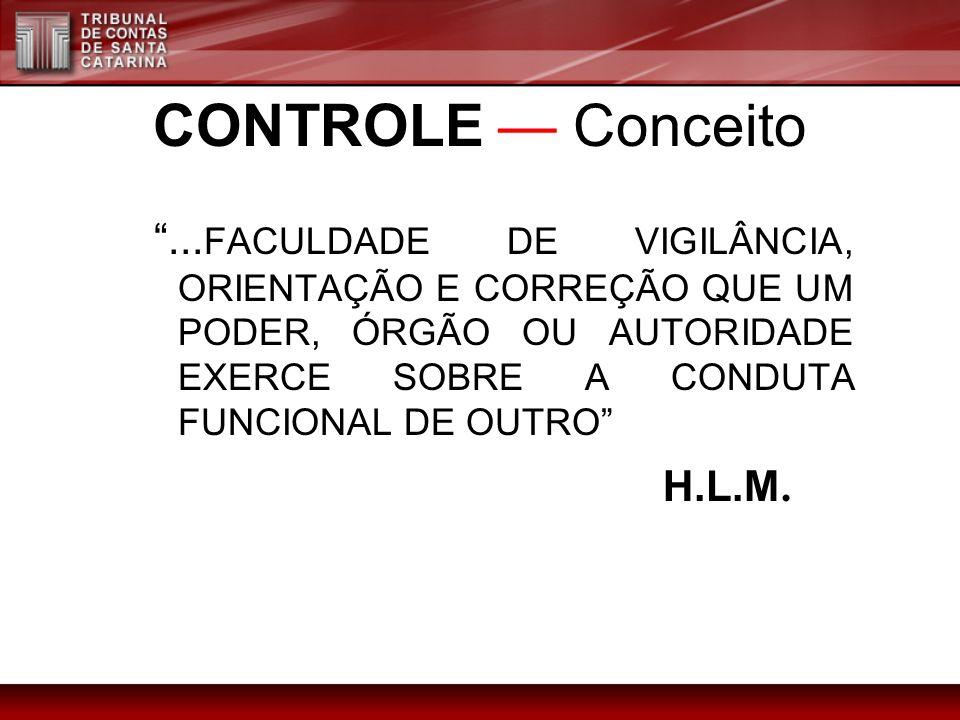 CONTROLE — Conceito ...FACULDADE DE VIGILÂNCIA, ORIENTAÇÃO E CORREÇÃO QUE UM PODER, ÓRGÃO OU AUTORIDADE EXERCE SOBRE A CONDUTA FUNCIONAL DE OUTRO
