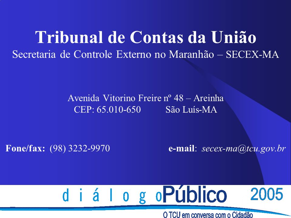 Tribunal de Contas da União Secretaria de Controle Externo no Maranhão – SECEX-MA Avenida Vitorino Freire nº 48 – Areinha CEP: 65.010-650 São Luís-MA Fone/fax: (98) 3232-9970 e-mail: secex-ma@tcu.gov.br