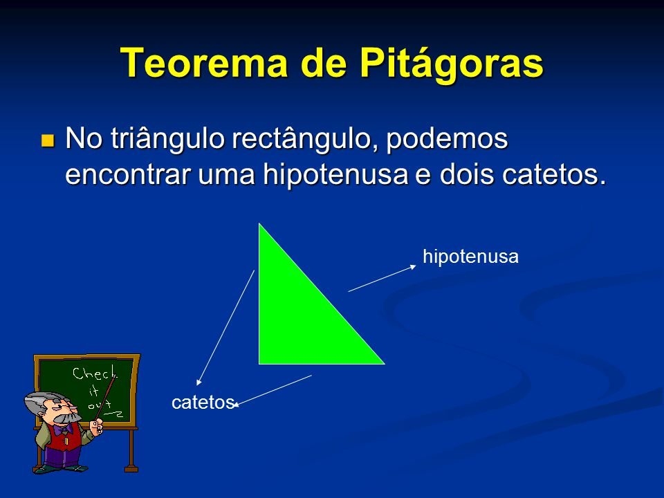 Teorema de Pitágoras No triângulo rectângulo, podemos encontrar uma hipotenusa e dois catetos. hipotenusa.
