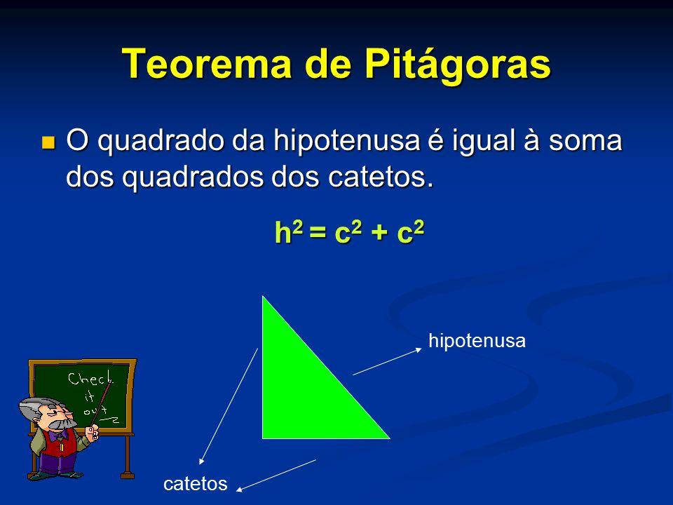 Teorema de Pitágoras O quadrado da hipotenusa é igual à soma dos quadrados dos catetos. h2 = c2 + c2.