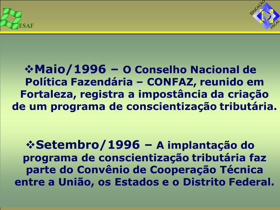 Maio/1996 – O Conselho Nacional de Política Fazendária – CONFAZ, reunido em Fortaleza, registra a impostância da criação de um programa de conscientização tributária.