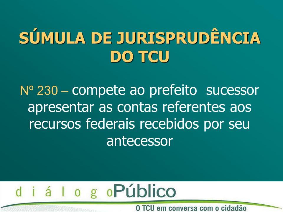 SÚMULA DE JURISPRUDÊNCIA DO TCU Nº 230 – compete ao prefeito sucessor apresentar as contas referentes aos recursos federais recebidos por seu antecessor