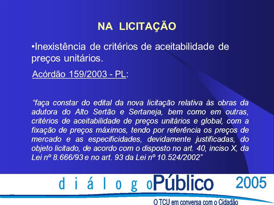 NA LICITAÇÃO Inexistência de critérios de aceitabilidade de preços unitários. Acórdão 159/2003 - PL: