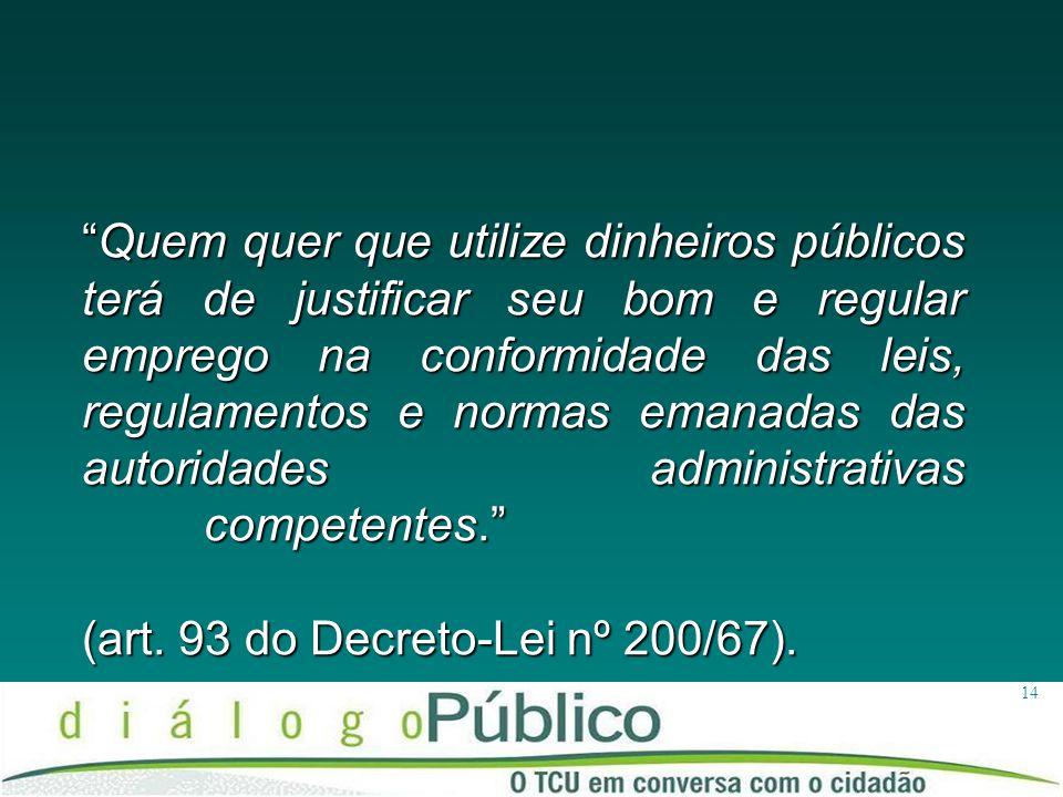 Quem quer que utilize dinheiros públicos terá de justificar seu bom e regular emprego na conformidade das leis, regulamentos e normas emanadas das autoridades administrativas competentes. (art. 93 do Decreto-Lei nº 200/67).