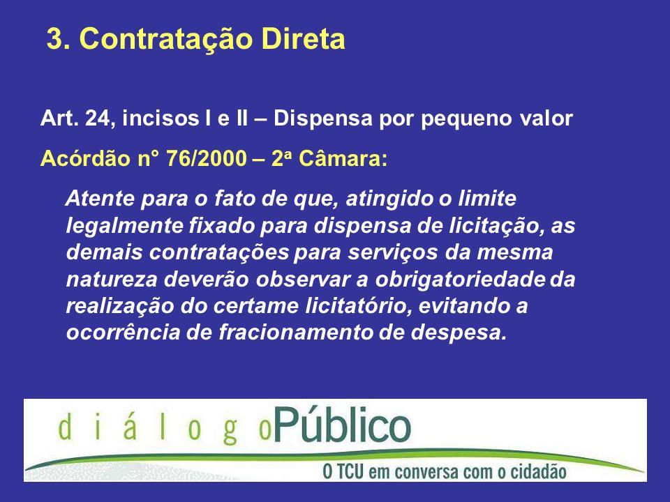 3. Contratação DiretaArt. 24, incisos I e II – Dispensa por pequeno valor. Acórdão n° 76/2000 – 2a Câmara: