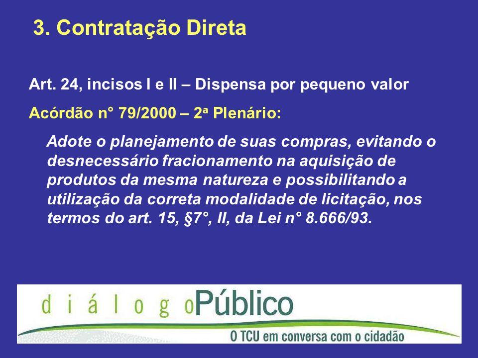3. Contratação DiretaArt. 24, incisos I e II – Dispensa por pequeno valor. Acórdão n° 79/2000 – 2a Plenário: