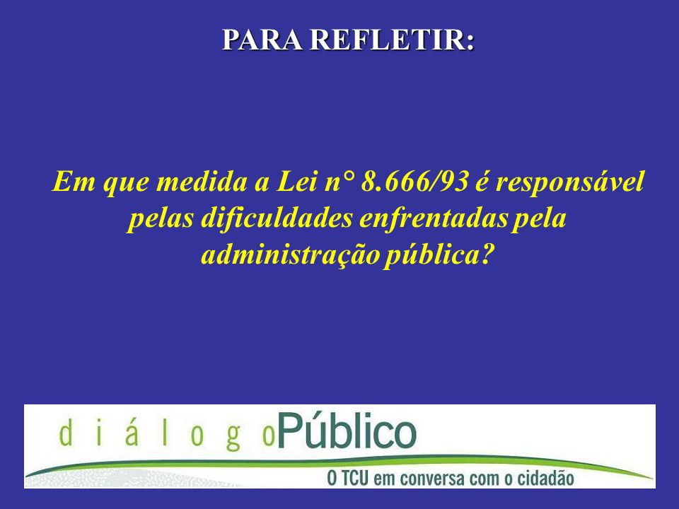 PARA REFLETIR: Em que medida a Lei n° 8.666/93 é responsável pelas dificuldades enfrentadas pela administração pública