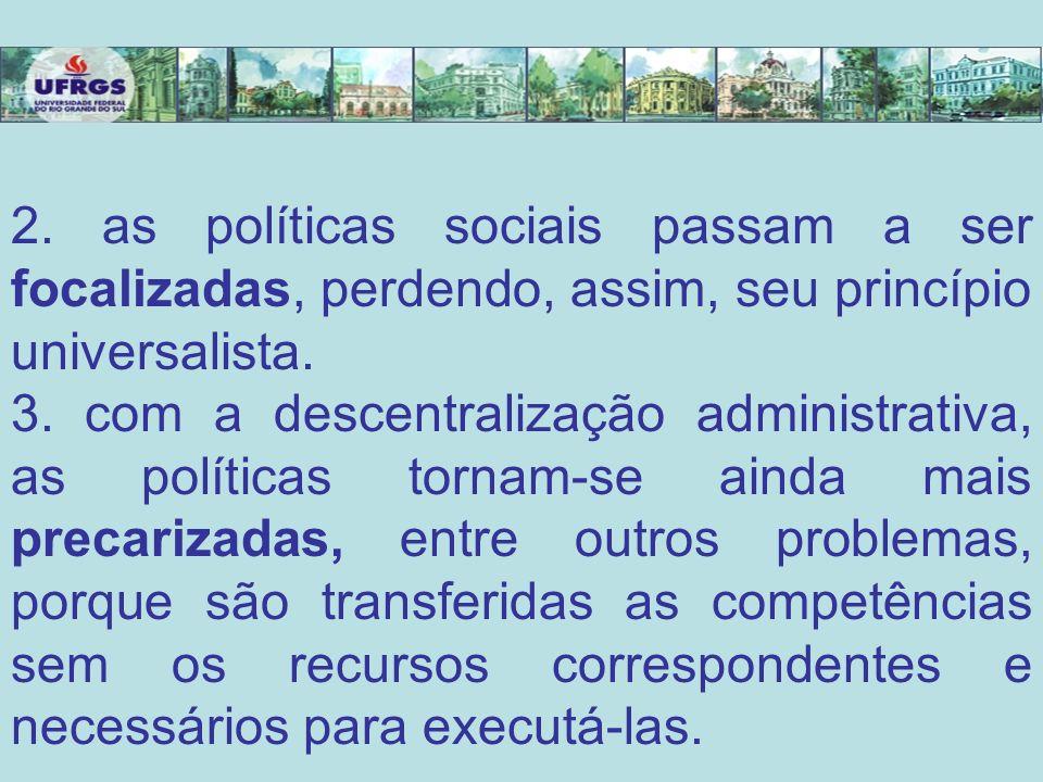 2. as políticas sociais passam a ser focalizadas, perdendo, assim, seu princípio universalista.