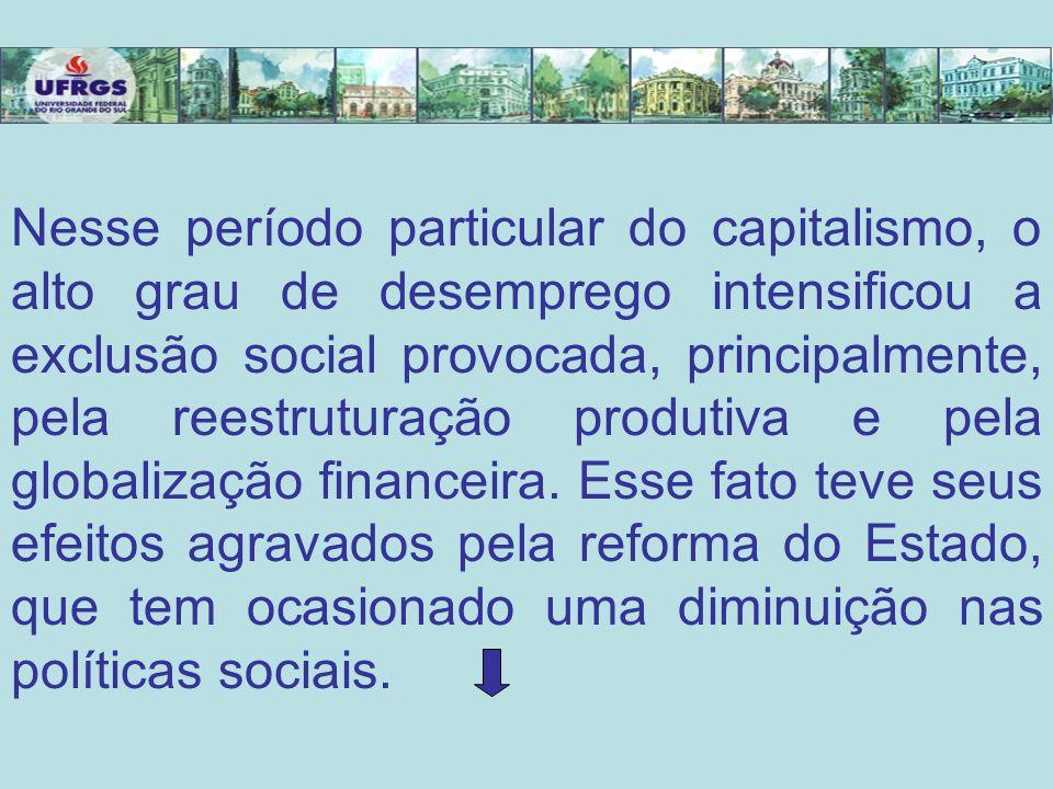 Nesse período particular do capitalismo, o alto grau de desemprego intensificou a exclusão social provocada, principalmente, pela reestruturação produtiva e pela globalização financeira.