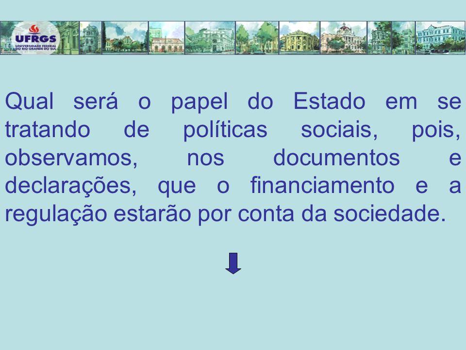 Qual será o papel do Estado em se tratando de políticas sociais, pois, observamos, nos documentos e declarações, que o financiamento e a regulação estarão por conta da sociedade.