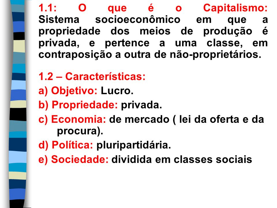 1.1: O que é o Capitalismo: Sistema socioeconômico em que a propriedade dos meios de produção é privada, e pertence a uma classe, em contraposição a outra de não-proprietários.