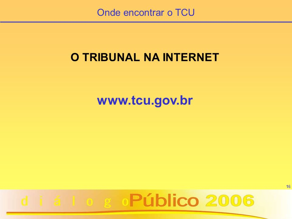 Onde encontrar o TCU O TRIBUNAL NA INTERNET www.tcu.gov.br